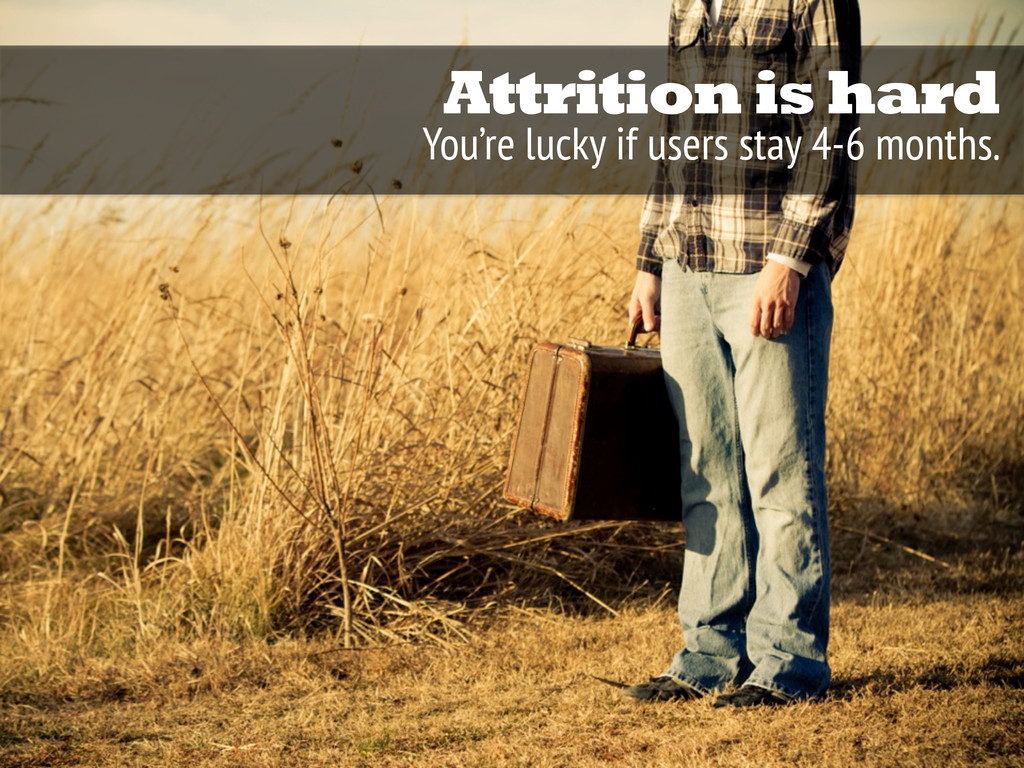 Attrition is hard You're lucky if users stay 4-...