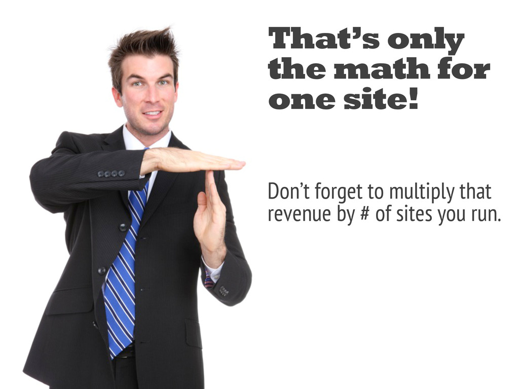That's only the math for one site! Don't forget...