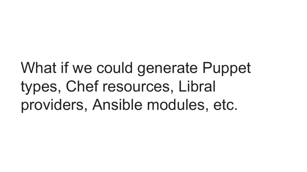 What if we could generate Puppet types, Chef re...