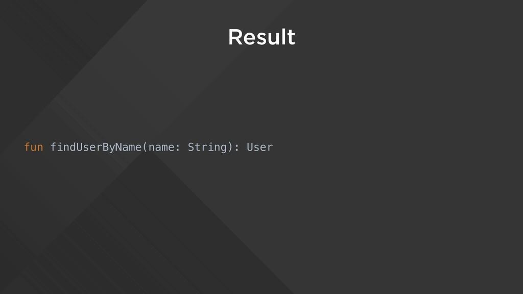 Result fun findUserByName(name: String): User