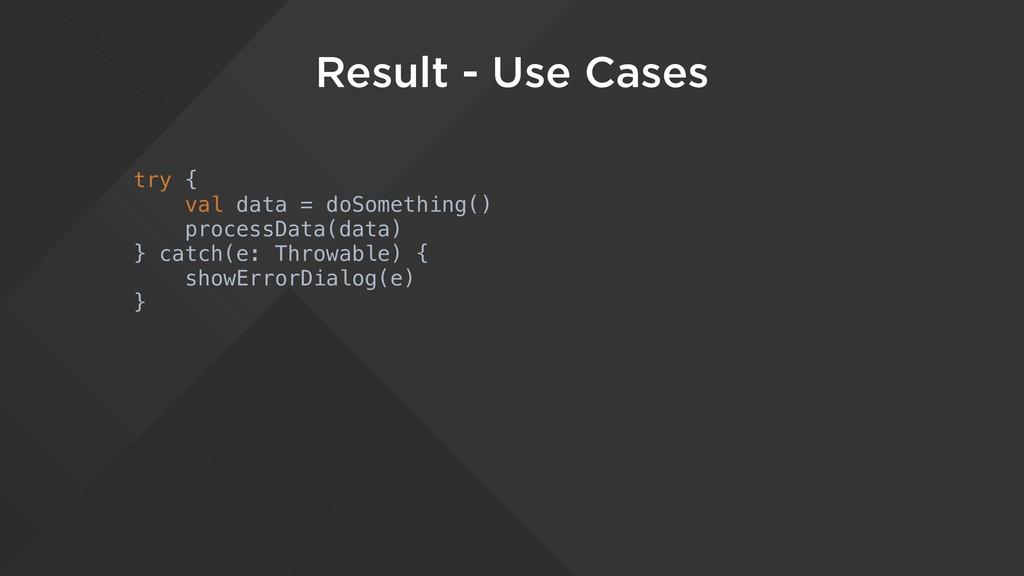 Result - Use Cases try { val data = doSomething...