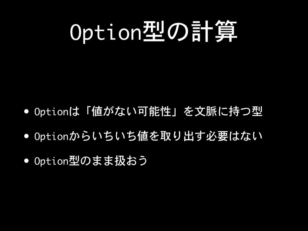 Option型の計算 • Optionは「値がない可能性」を文脈に持つ型  • Optionか...