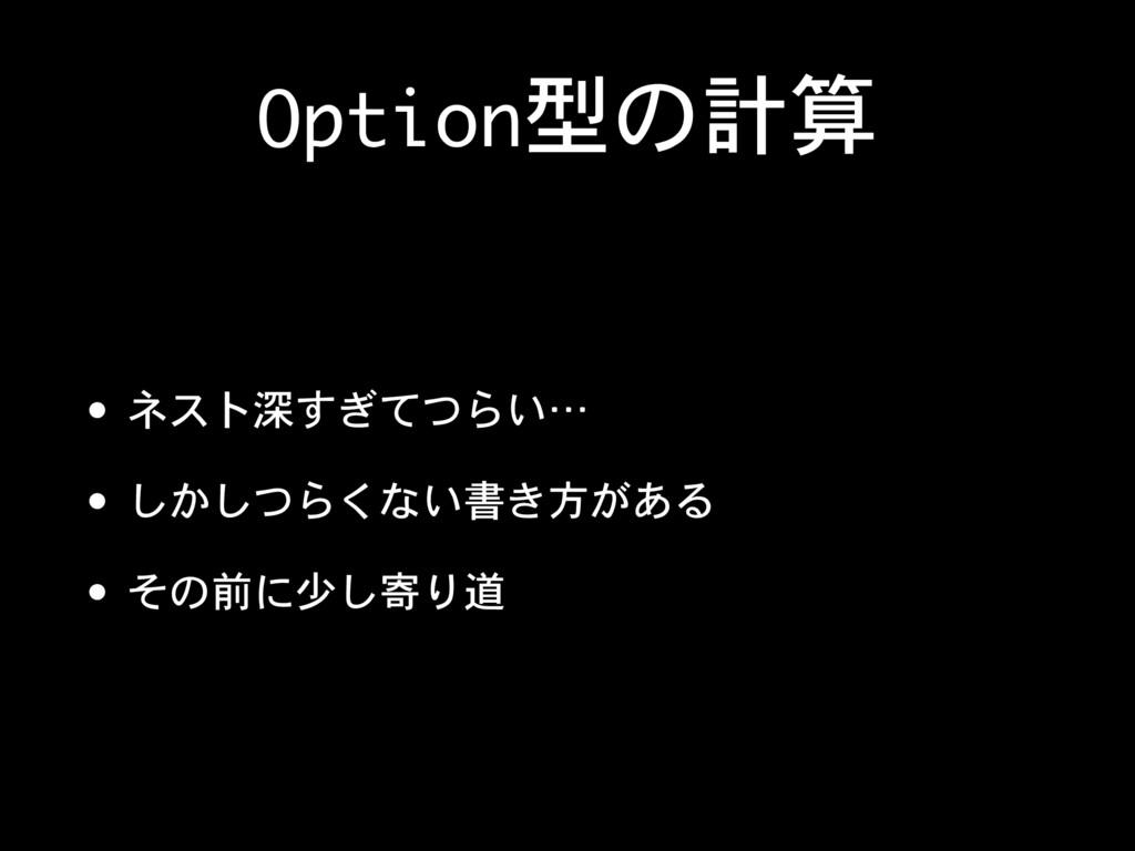Option型の計算 • ネスト深すぎてつらい…  • しかしつらくない書き方がある  • そ...