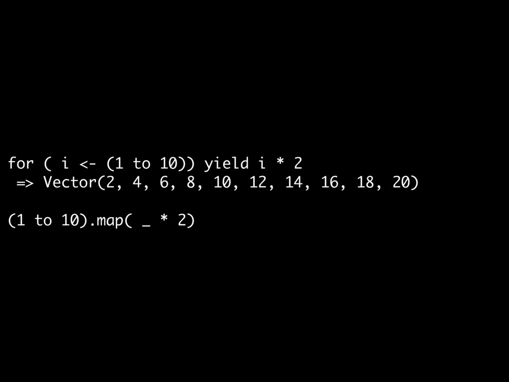 for ( i <- (1 to 10)) yield i * 2  => Vector(2,...