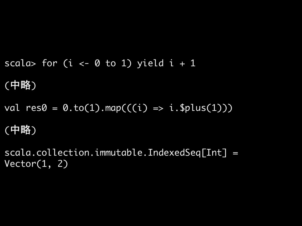 scala> for (i <- 0 to 1) yield i + 1  (中略)  val...