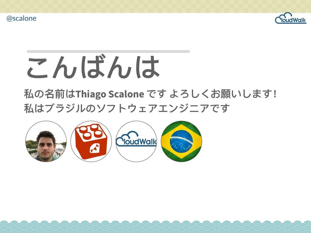 @scalone こんばんは 私の名前はThiago Scalone です よろしくお願いしま...