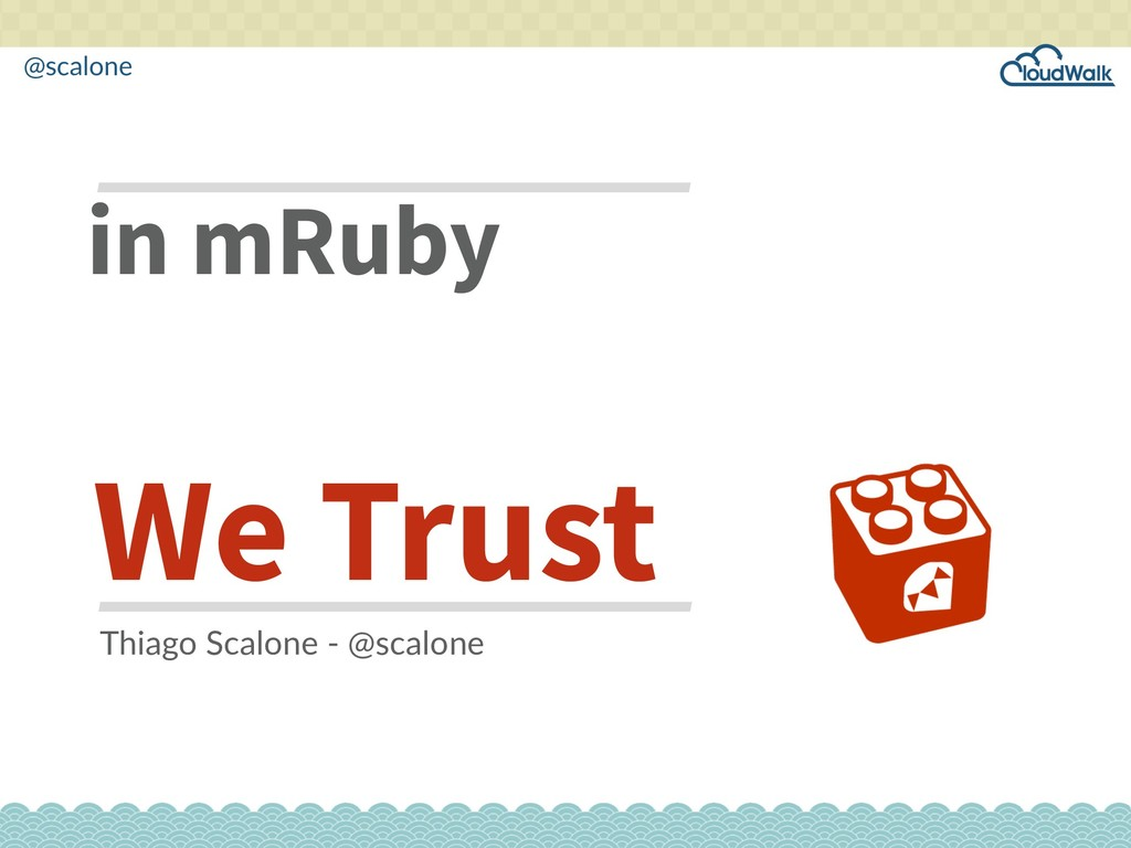 @scalone in mRuby We Trust Thiago Scalone - @sc...