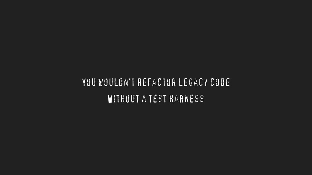 You wouldn't Refactor legacy code Without a tes...