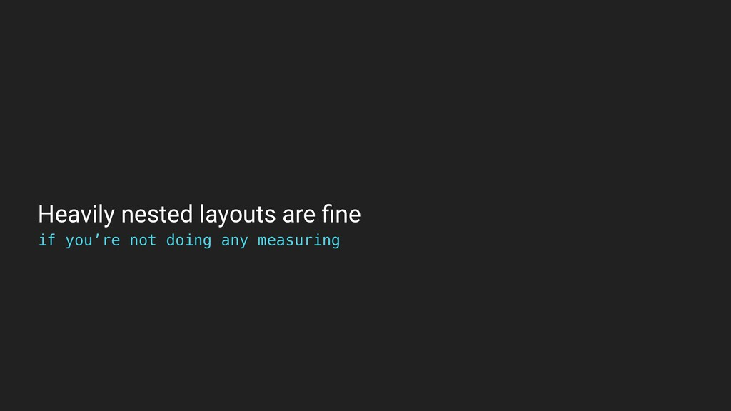 Heavily nested layouts are fine if you're not do...
