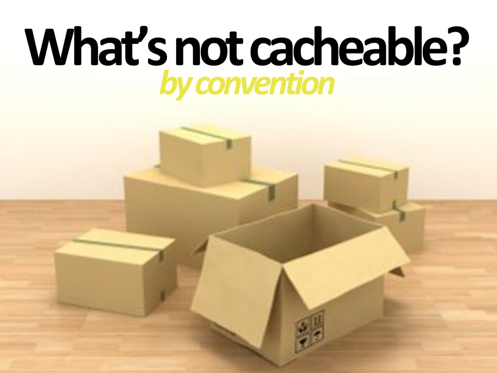 What's'not'cacheable? by#convention
