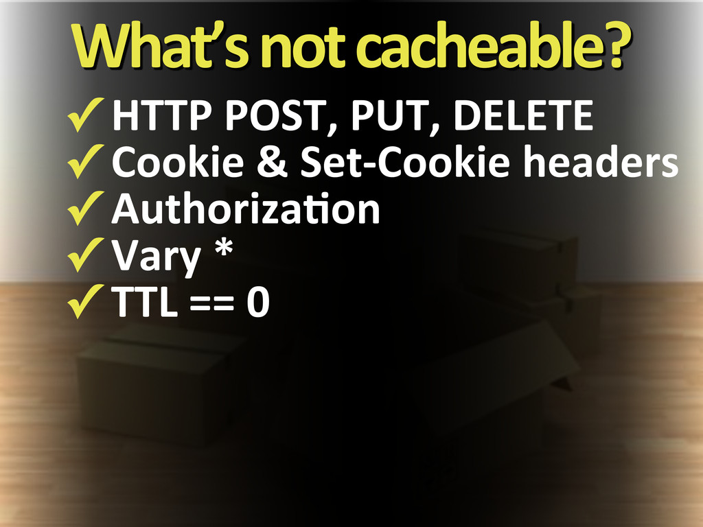 What's#not#cacheable? ✓!HTTP!POST,!PUT,!DELETE ...