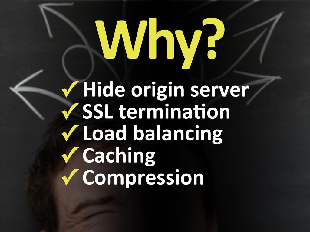 Why? ✓#Hide#origin#server ✓#SSL#termina?on ✓#Lo...