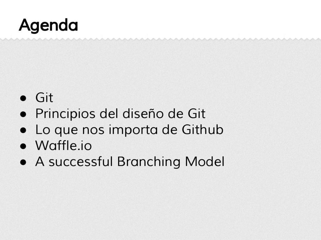 Agenda ● Git ● Principios del diseño de Git ● L...