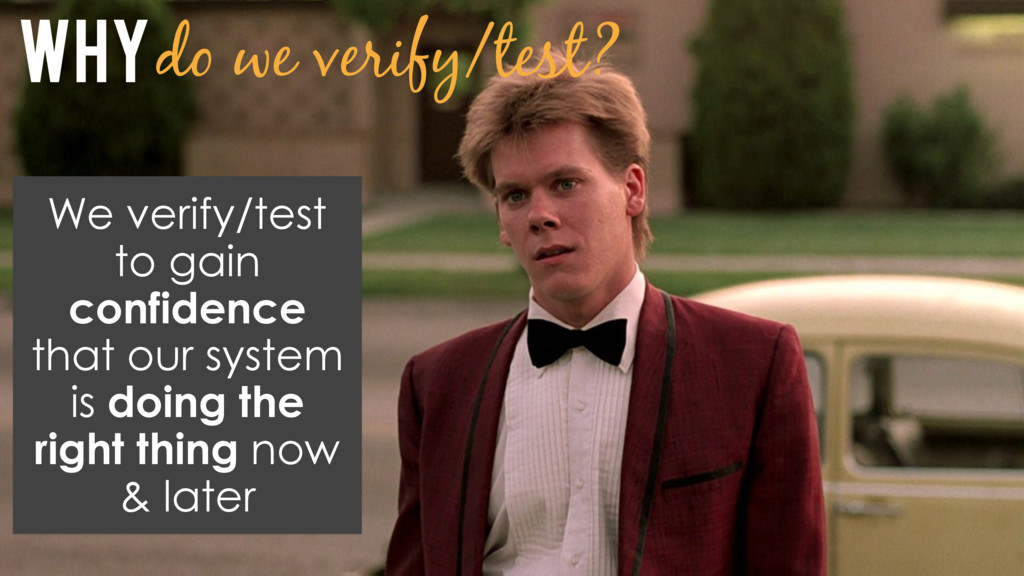 Why do we verify/test? We verify/test to gain c...
