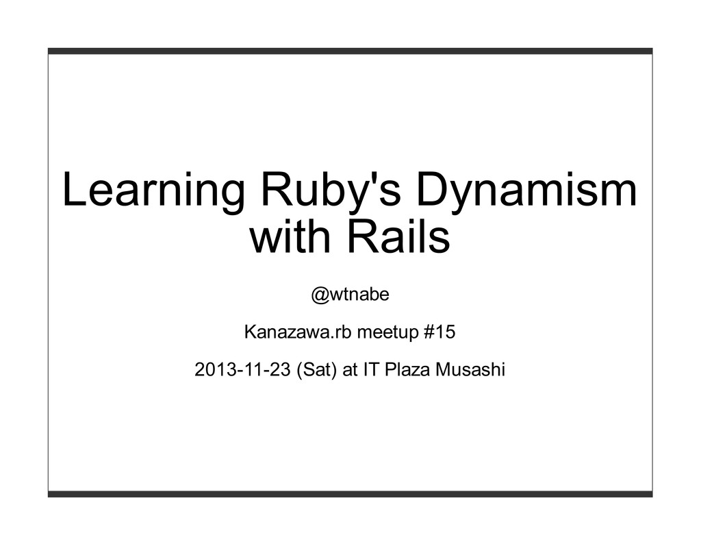 Learning Ruby's Dynamism with Rails @wtnabe Kan...
