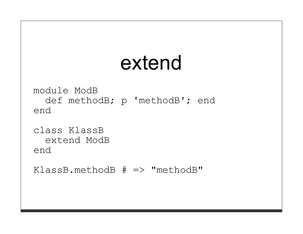 extend module ModB def methodB; p 'methodB'; en...