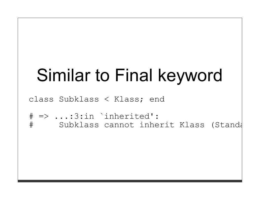 Similar to Final keyword class Subklass < Klass...