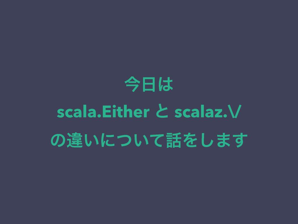 ࠓ scala.Either ͱ scalaz.\/ ͷҧ͍ʹ͍ͭͯΛ͠·͢