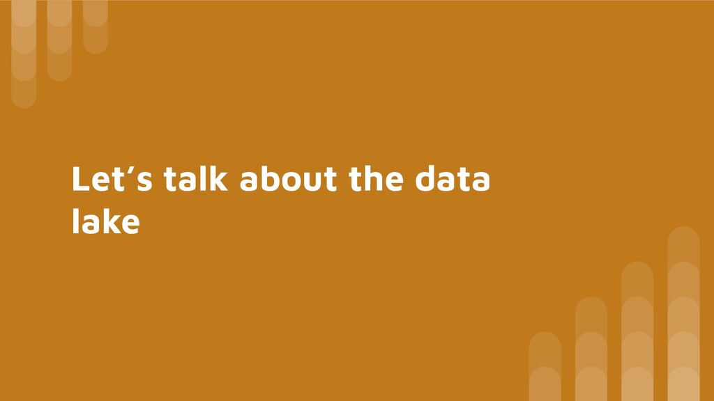 Let's talk about the data lake