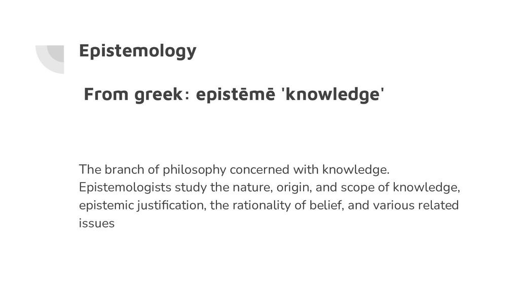 Epistemology From greek: epistēmē 'knowledge' T...