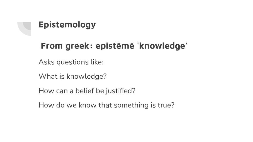 Epistemology From greek: epistēmē 'knowledge' A...