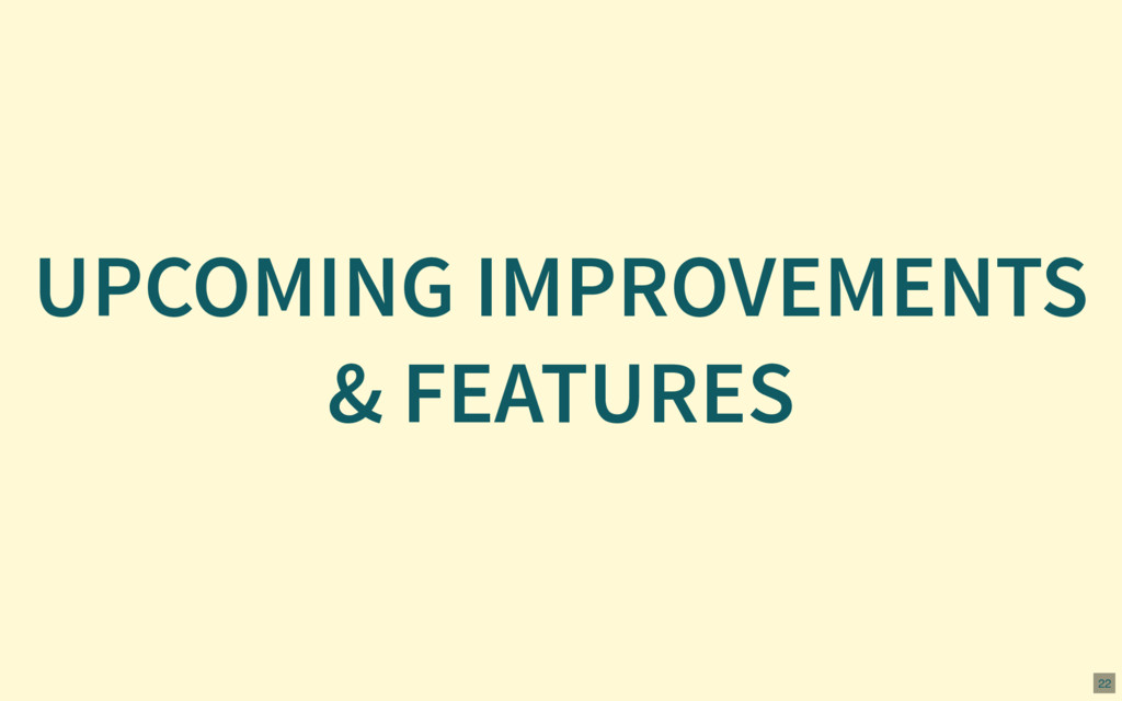 UPCOMING IMPROVEMENTS & FEATURES 22