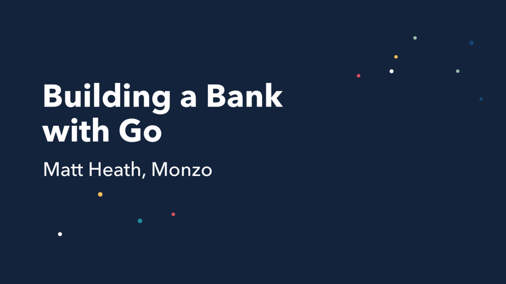 Building a Bank with Go Matt Heath, Monzo