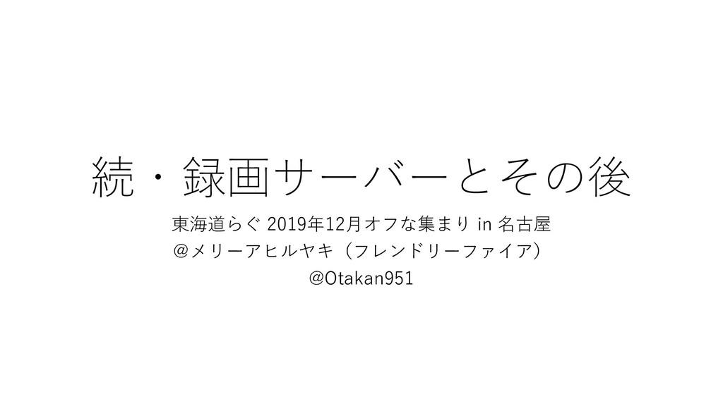 続・録画サーバーとその後 東海道らぐ 2019年12月オフな集まり in 名古屋 @メリーアヒ...