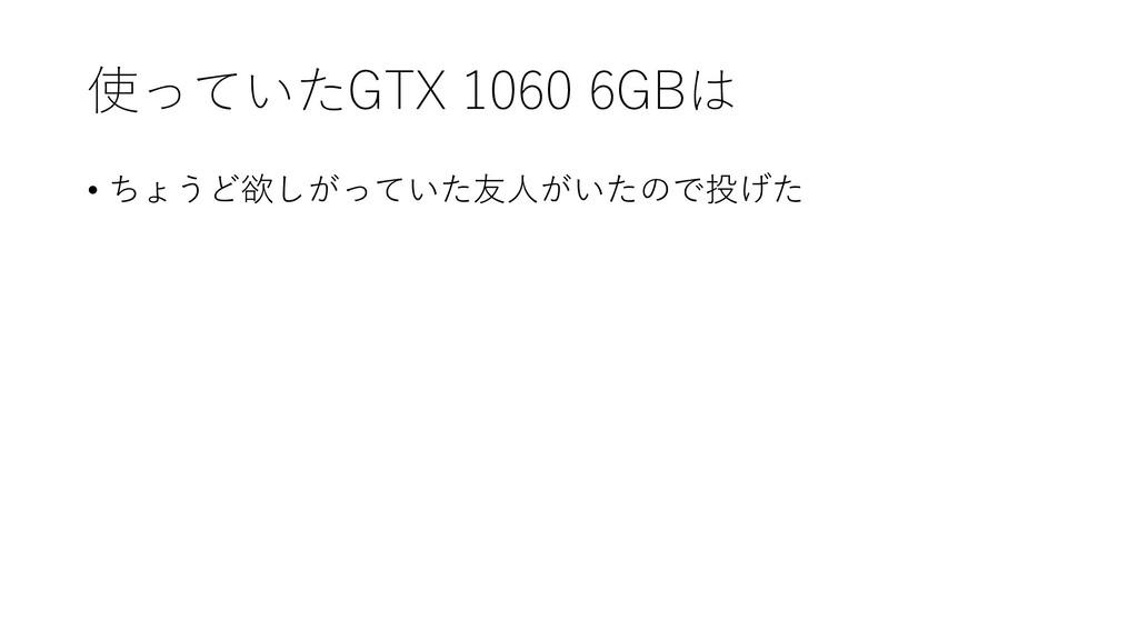使っていたGTX 1060 6GBは • ちょうど欲しがっていた友人がいたので投げた