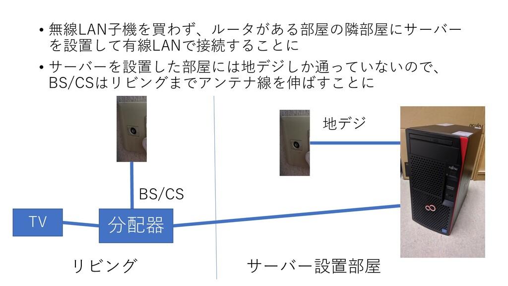 • 無線LAN子機を買わず、ルータがある部屋の隣部屋にサーバー を設置して有線LANで接続する...