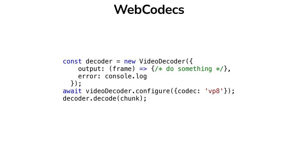 WebCodecs const decoder = new VideoDecoder({   ...