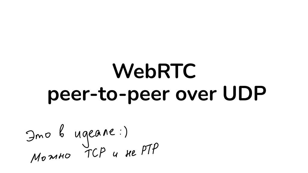 WebRTC   peer-to-peer over UDP