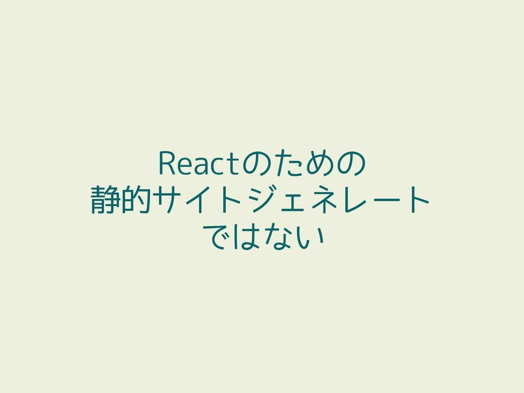 Reactのための 静的サイトジェネレート ではない