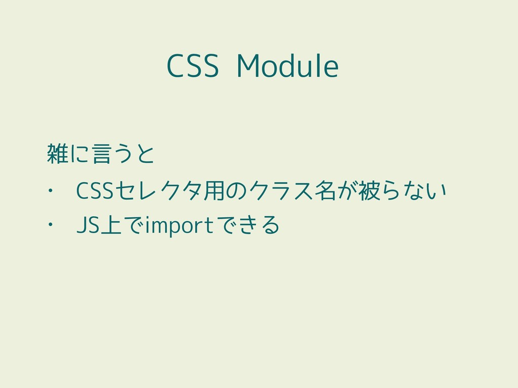 CSS Module 雑に言うと • CSSセレクタ用のクラス名が被らない • JS上でimp...
