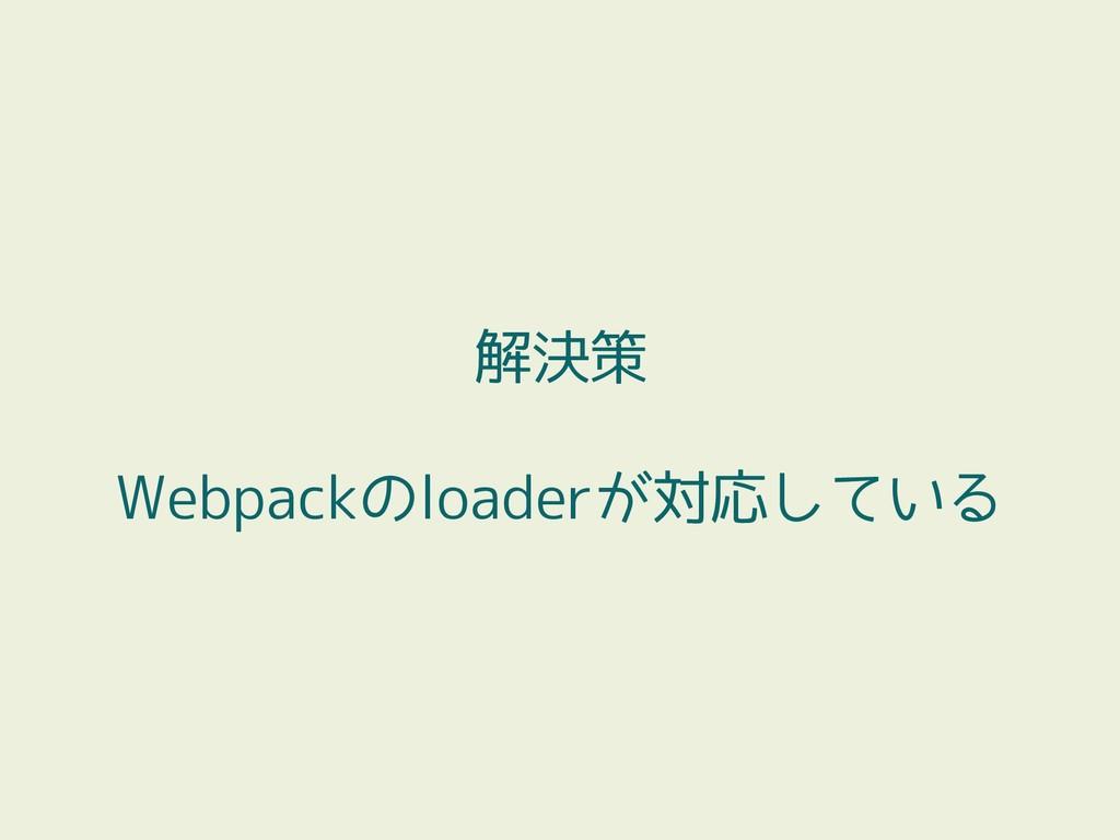 解決策 Webpackのloaderが対応している