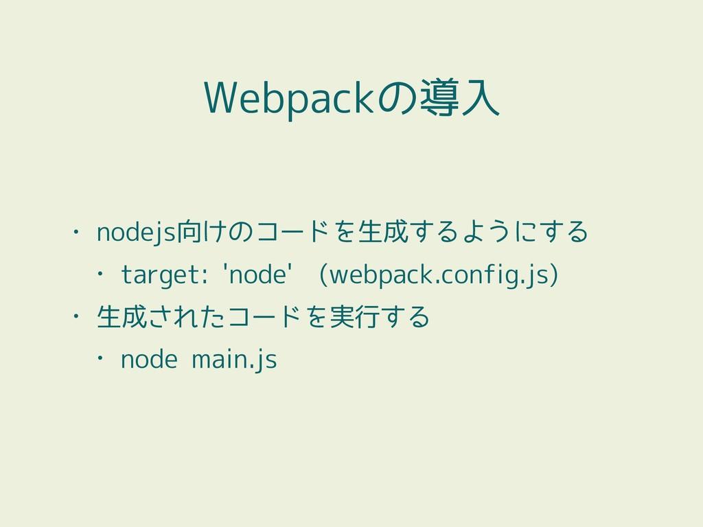 • nodejs向けのコードを生成するようにする • target: 'node' (webp...