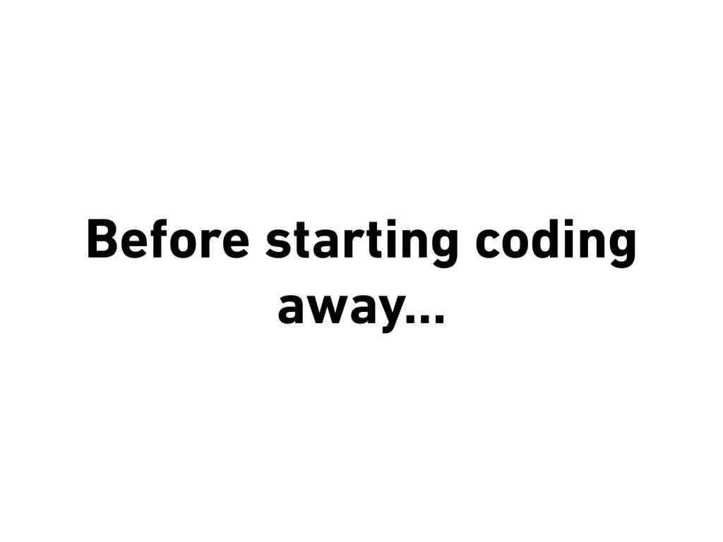 Before starting coding away…