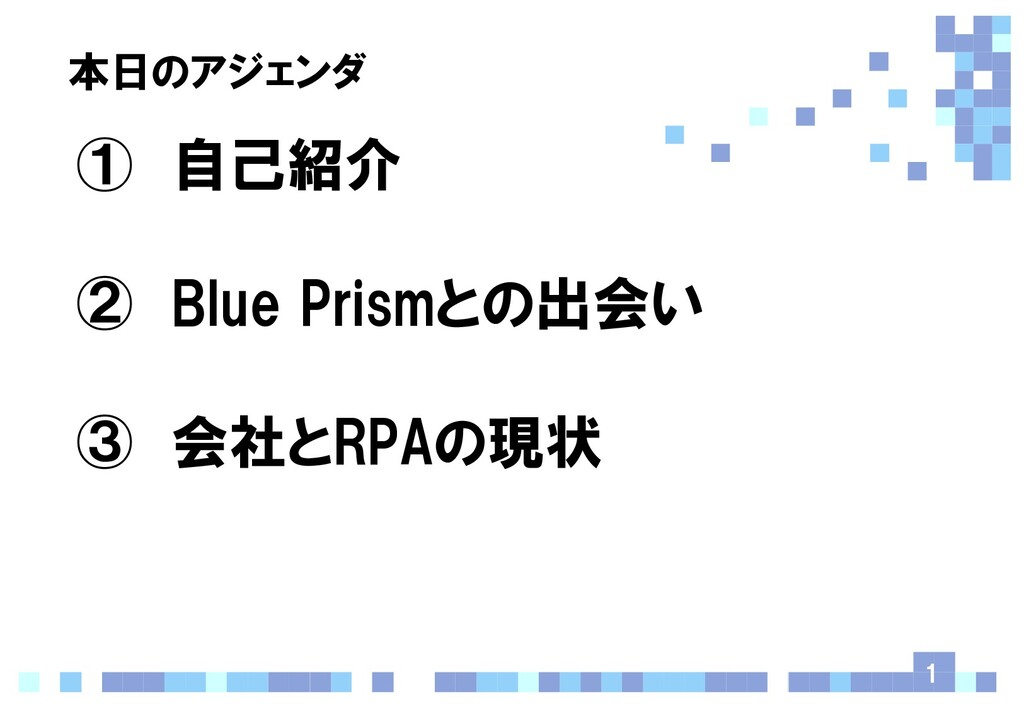 本日のアジェンダ ① 自己紹介 ② Blue Prismとの出会い ③ 会社とRPAの現状 1