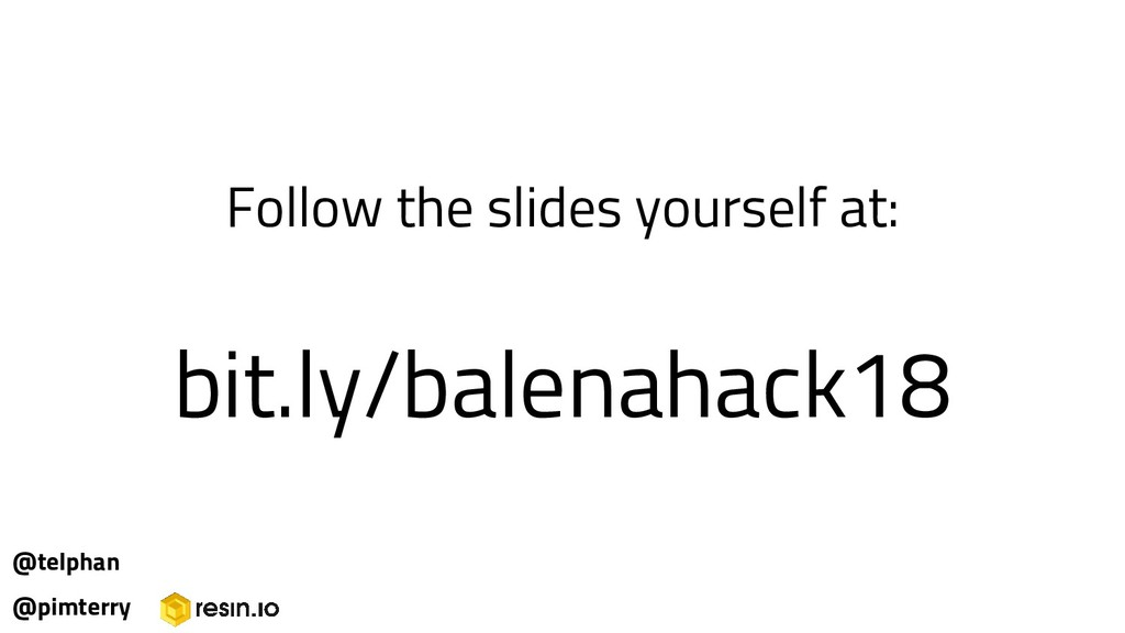 Follow the slides yourself at: bit.ly/balenahac...