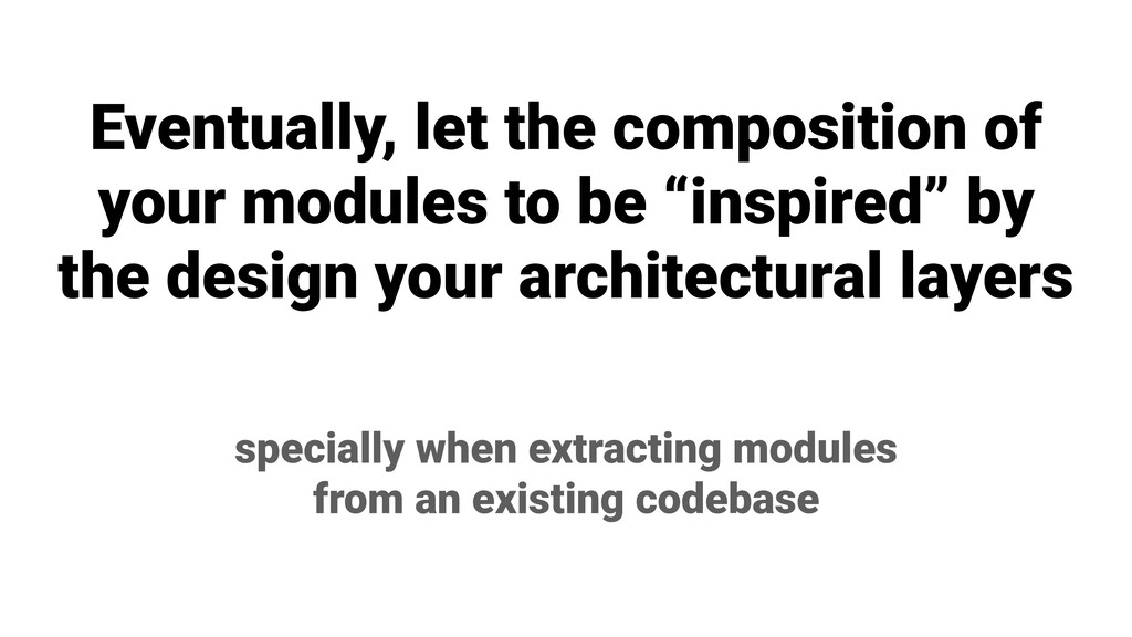 Eventually, let the composition of your modules...