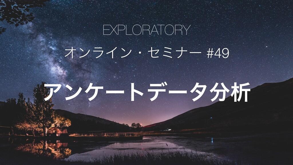 EXPLORATORY ΦϯϥΠϯɾηϛφʔ #49 Ξϯέʔτσʔλੳ