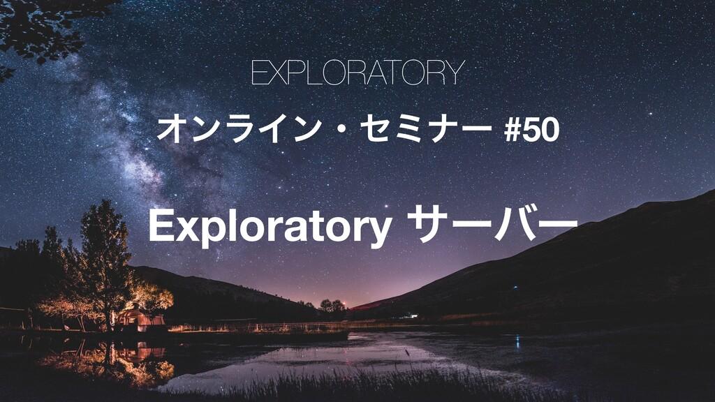 EXPLORATORY ΦϯϥΠϯɾηϛφʔ #50 Exploratory αʔόʔ