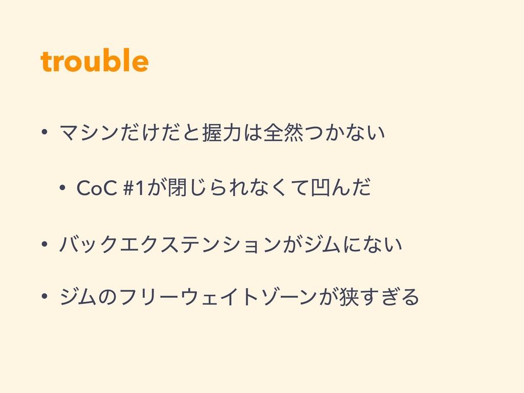 trouble • Ϛγϯ͚ͩͩͱѲྗશવ͔ͭͳ͍ • CoC #1͕ด͡ΒΕͳͯ͘ԜΜͩ ...