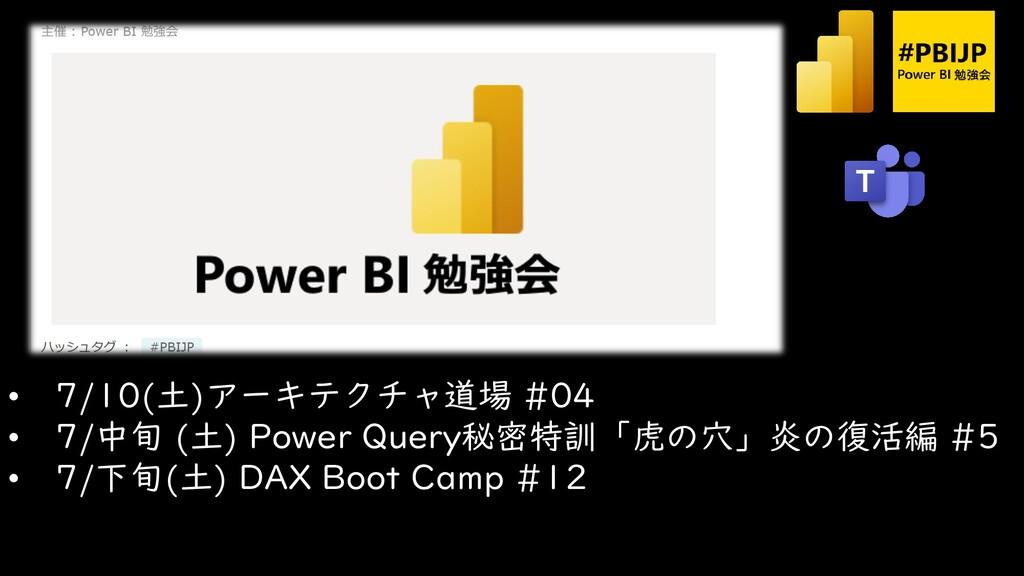 • 7/10(土)アーキテクチャ道場 #04 • 7/中旬 (土) Power Query秘密...