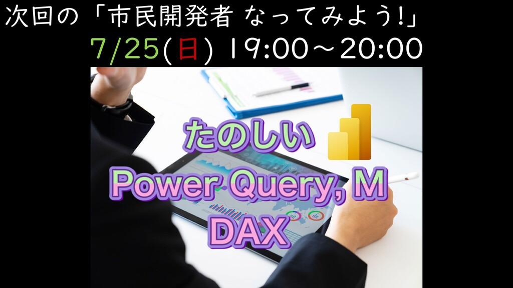 次回の「市民開発者 なってみよう!」 7/25(日) 19:00~20:00