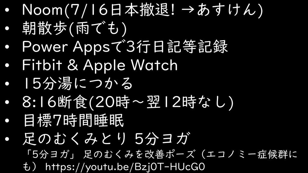 • Noom(7/16日本撤退! →あすけん) • 朝散歩(雨でも) • Power Apps...