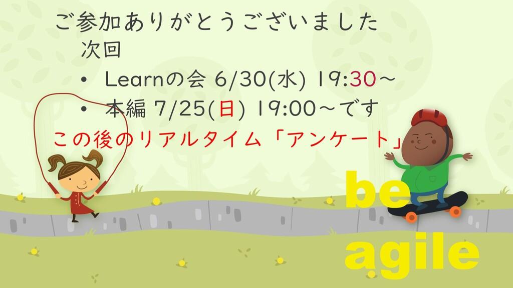 ご参加ありがとうございました 次回 • Learnの会 6/30(水) 19:30~ • 本編...