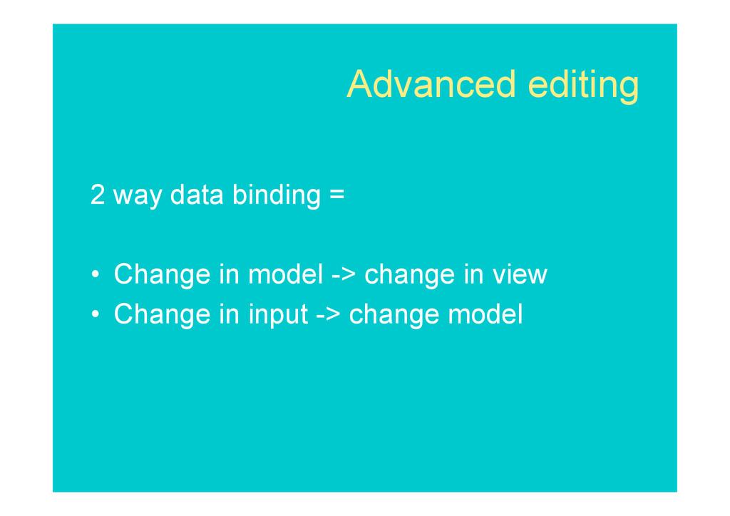 Advanced editing 2 way data binding = • Change...