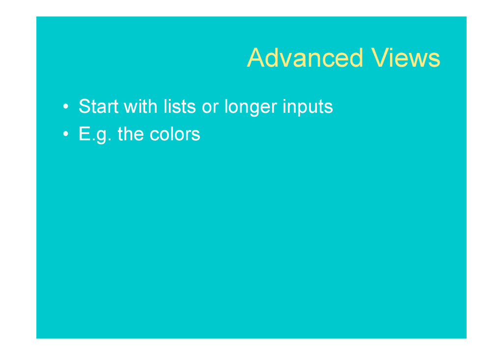 Advanced Views • Start with lists or longer in...