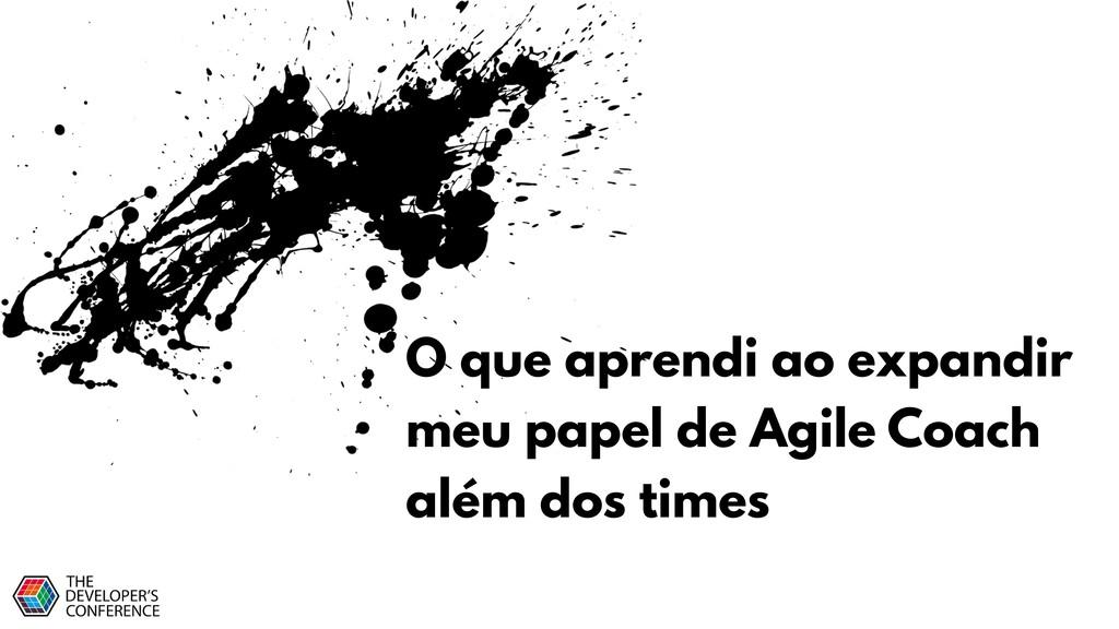 O que aprendi ao expandir meu papel de Agile Co...